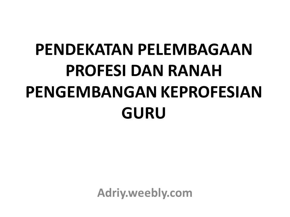 PENDEKATAN PELEMBAGAAN PROFESI DAN RANAH PENGEMBANGAN KEPROFESIAN GURU Adriy.weebly.com