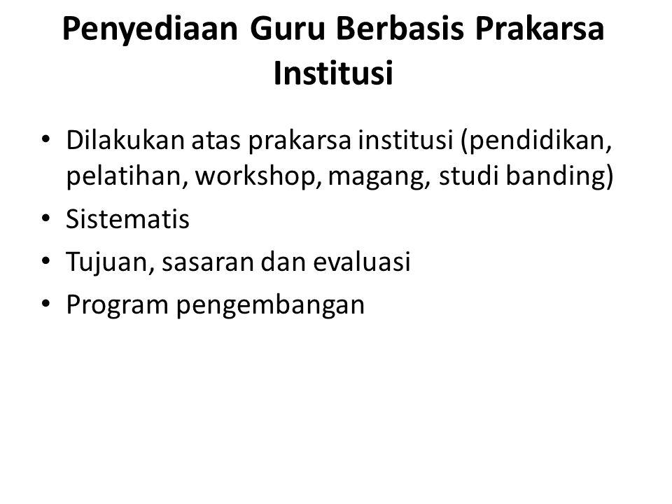 Penyediaan Guru Berbasis Prakarsa Institusi Dilakukan atas prakarsa institusi (pendidikan, pelatihan, workshop, magang, studi banding) Sistematis Tujuan, sasaran dan evaluasi Program pengembangan