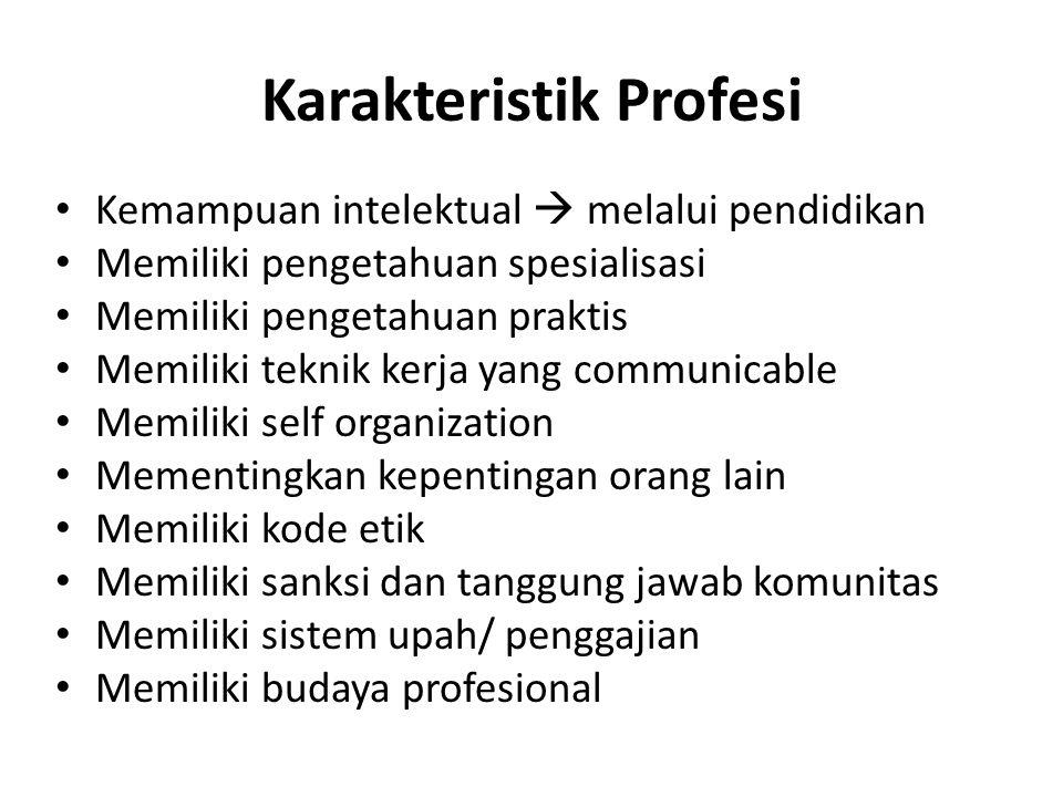 Karakteristik Profesi Kemampuan intelektual  melalui pendidikan Memiliki pengetahuan spesialisasi Memiliki pengetahuan praktis Memiliki teknik kerja yang communicable Memiliki self organization Mementingkan kepentingan orang lain Memiliki kode etik Memiliki sanksi dan tanggung jawab komunitas Memiliki sistem upah/ penggajian Memiliki budaya profesional