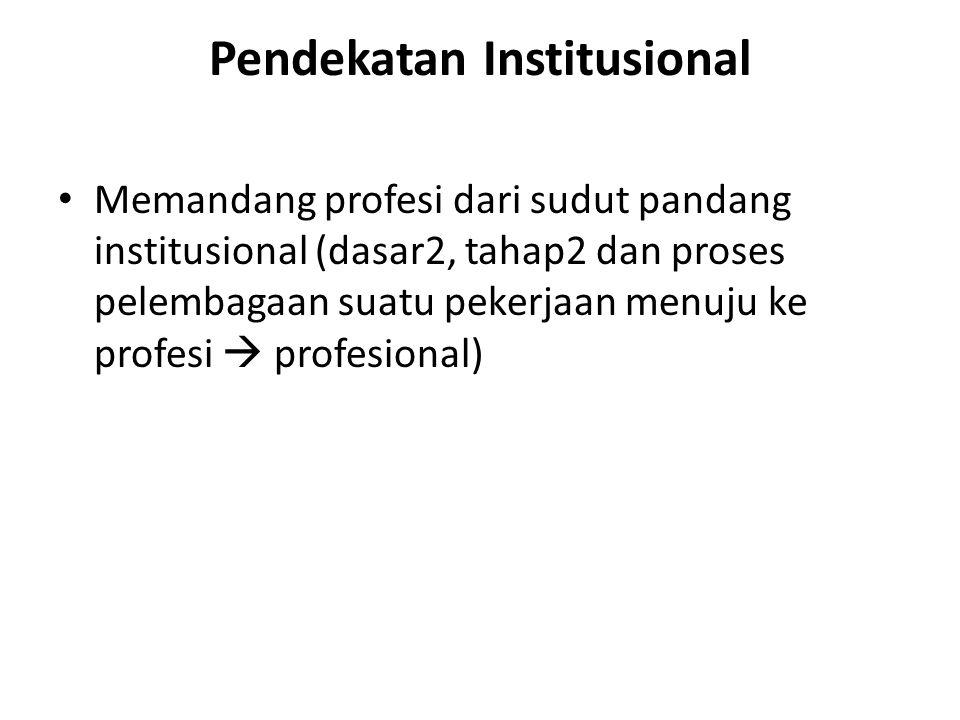 Pendekatan Institusional Memandang profesi dari sudut pandang institusional (dasar2, tahap2 dan proses pelembagaan suatu pekerjaan menuju ke profesi  profesional)