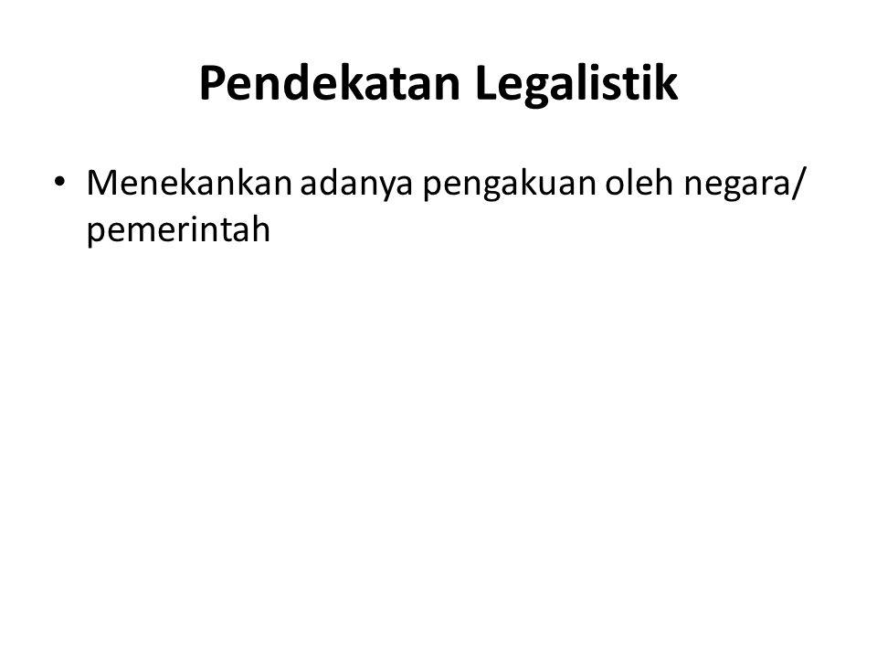 Pendekatan Legalistik Menekankan adanya pengakuan oleh negara/ pemerintah