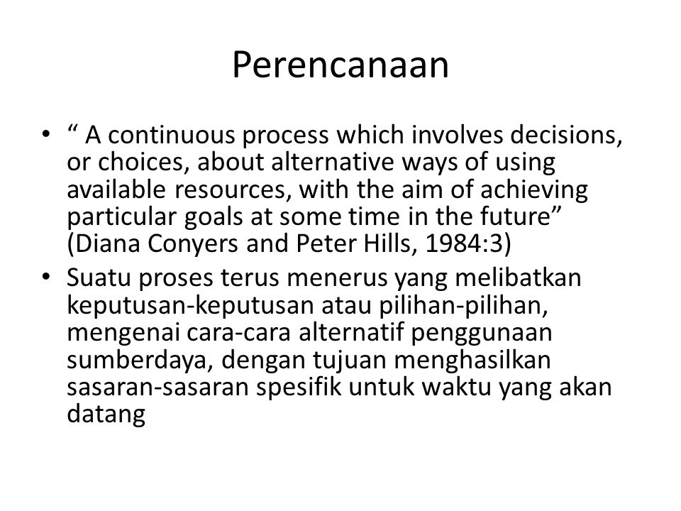 "Perencanaan "" A continuous process which involves decisions, or choices, about alternative ways of using available resources, with the aim of achievin"