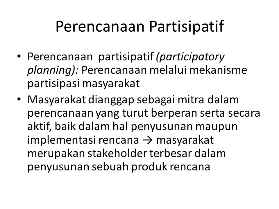 Perencanaan Partisipatif Perencanaan partisipatif (participatory planning): Perencanaan melalui mekanisme partisipasi masyarakat Masyarakat dianggap s