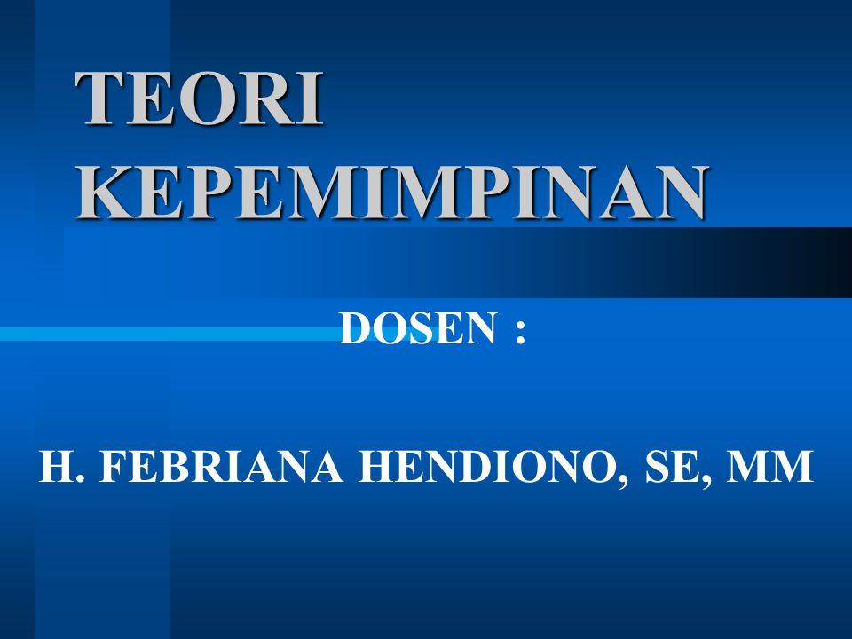 TEORI KEPEMIMPINAN DOSEN : H. FEBRIANA HENDIONO, SE, MM