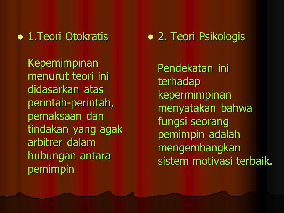 1.Teori Otokratis Kepemimpinan menurut teori ini didasarkan atas perintah-perintah, pemaksaan dan tindakan yang agak arbitrer dalam hubungan antara pe