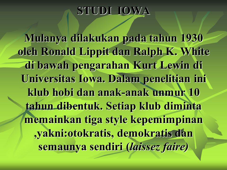 STUDI IOWA Mulanya dilakukan pada tahun 1930 oleh Ronald Lippit dan Ralph K. White di bawah pengarahan Kurt Lewin di Universitas Iowa. Dalam penelitia