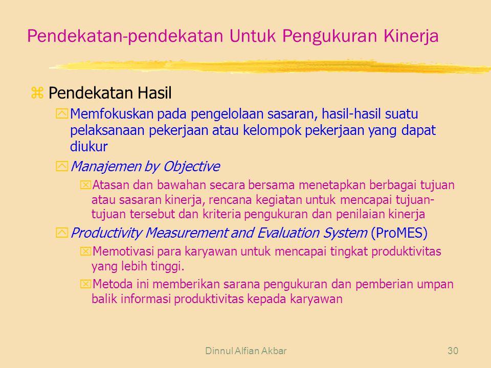 Dinnul Alfian Akbar30 Pendekatan-pendekatan Untuk Pengukuran Kinerja zPendekatan Hasil yMemfokuskan pada pengelolaan sasaran, hasil-hasil suatu pelaksanaan pekerjaan atau kelompok pekerjaan yang dapat diukur yManajemen by Objective xAtasan dan bawahan secara bersama menetapkan berbagai tujuan atau sasaran kinerja, rencana kegiatan untuk mencapai tujuan- tujuan tersebut dan kriteria pengukuran dan penilaian kinerja yProductivity Measurement and Evaluation System (ProMES) xMemotivasi para karyawan untuk mencapai tingkat produktivitas yang lebih tinggi.