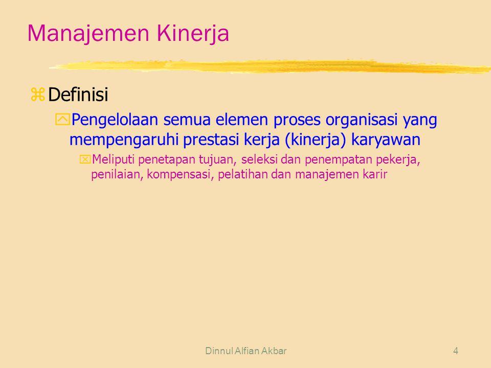 Dinnul Alfian Akbar4 Manajemen Kinerja zDefinisi yPengelolaan semua elemen proses organisasi yang mempengaruhi prestasi kerja (kinerja) karyawan xMeliputi penetapan tujuan, seleksi dan penempatan pekerja, penilaian, kompensasi, pelatihan dan manajemen karir