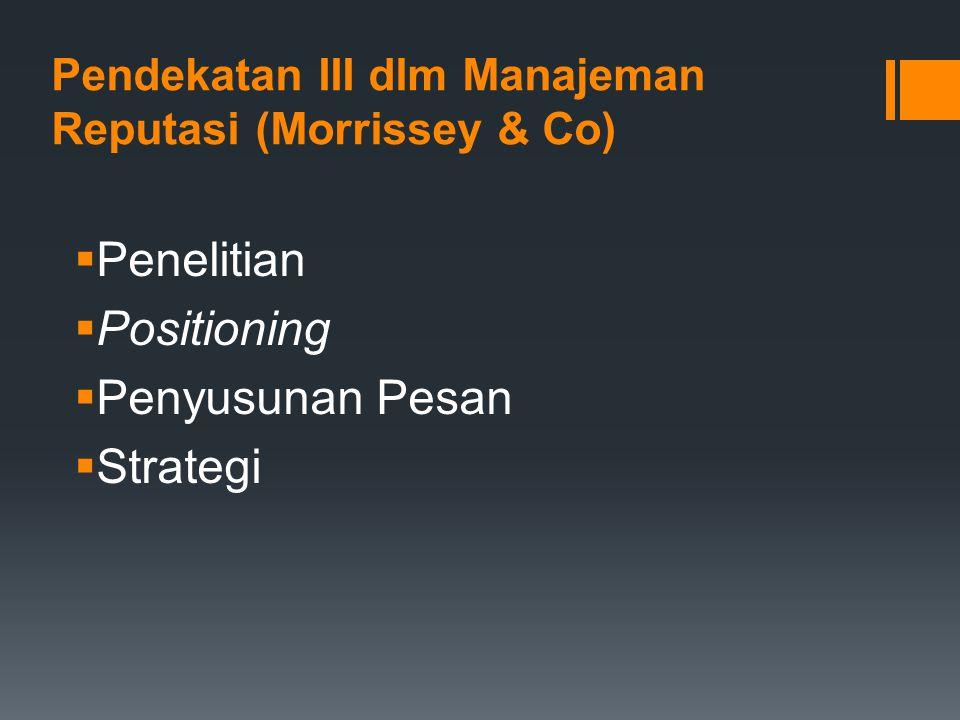 Pendekatan III dlm Manajeman Reputasi (Morrissey & Co)  Penelitian  Positioning  Penyusunan Pesan  Strategi