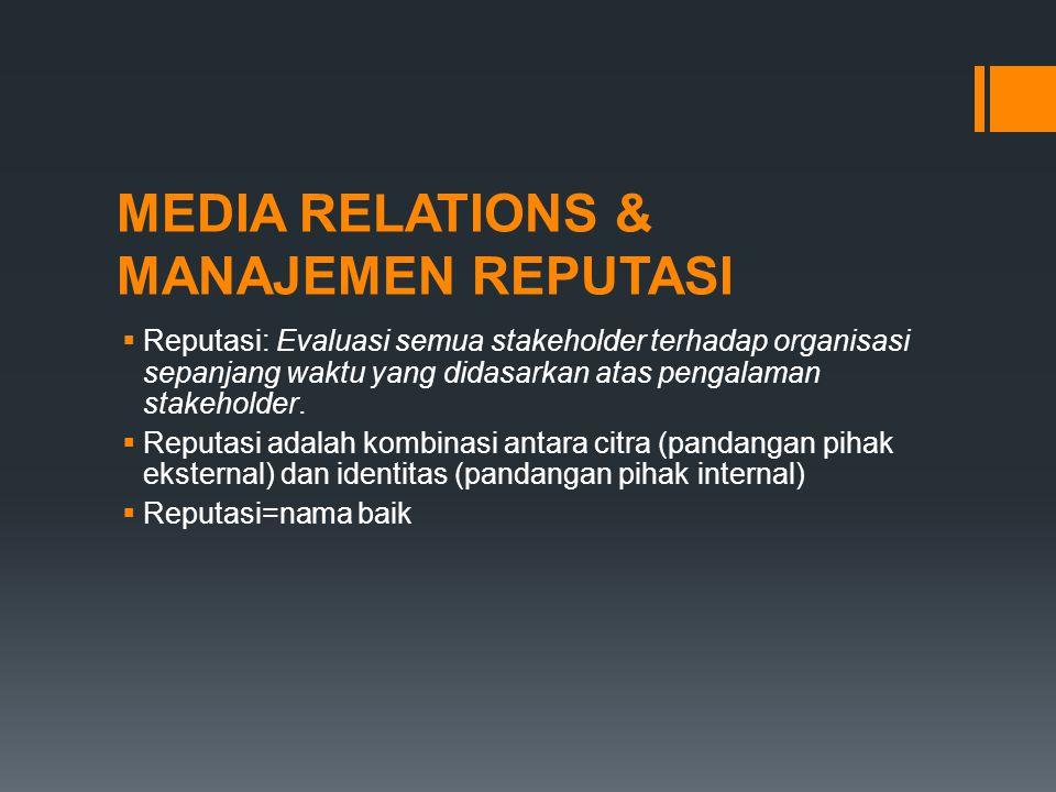MEDIA RELATIONS & MANAJEMEN REPUTASI  Reputasi: Evaluasi semua stakeholder terhadap organisasi sepanjang waktu yang didasarkan atas pengalaman stakeh