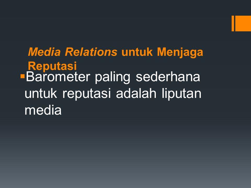 Media Relations untuk Menjaga Reputasi  Barometer paling sederhana untuk reputasi adalah liputan media