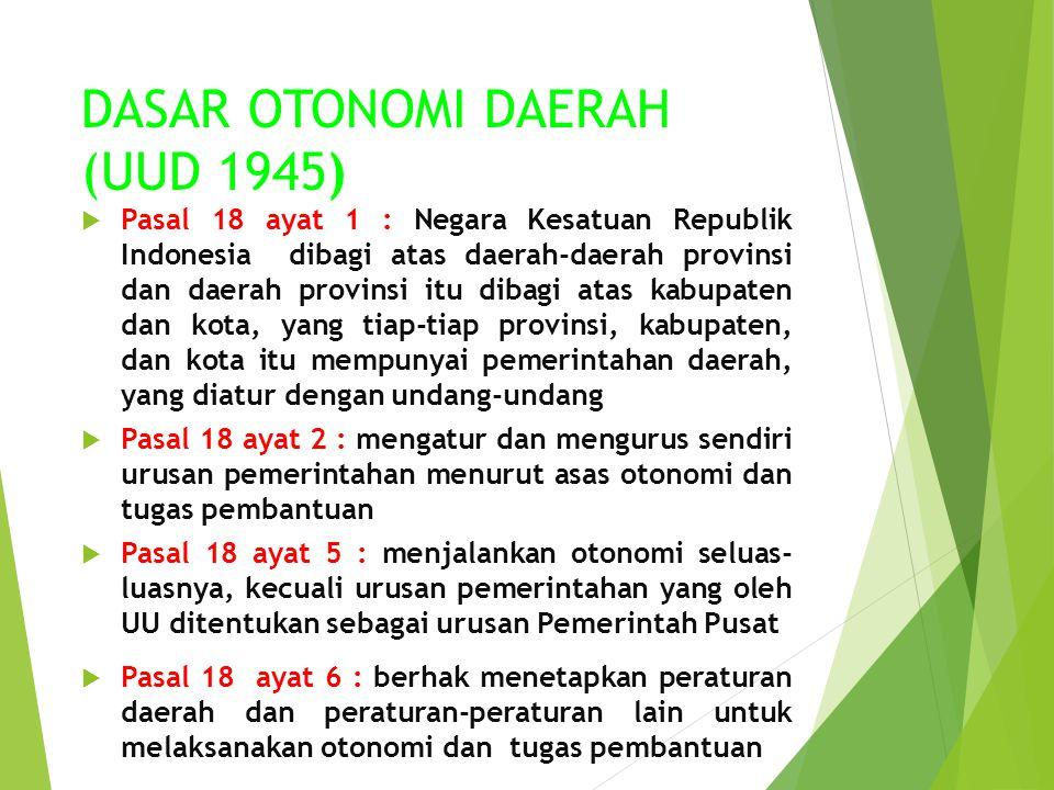 DASAR OTONOMI DAERAH (UUD 1945)  Pasal 18 ayat 1 : Negara Kesatuan Republik Indonesia dibagi atas daerah-daerah provinsi dan daerah provinsi itu diba