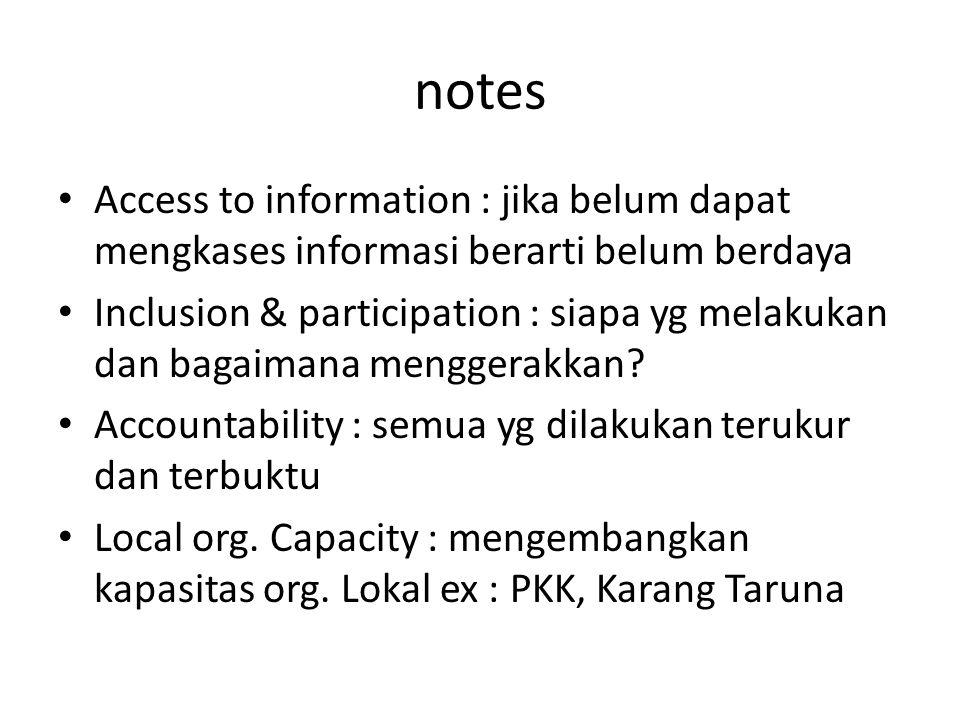 notes Access to information : jika belum dapat mengkases informasi berarti belum berdaya Inclusion & participation : siapa yg melakukan dan bagaimana menggerakkan.