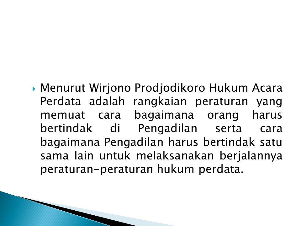  Menurut Wirjono Prodjodikoro Hukum Acara Perdata adalah rangkaian peraturan yang memuat cara bagaimana orang harus bertindak di Pengadilan serta car