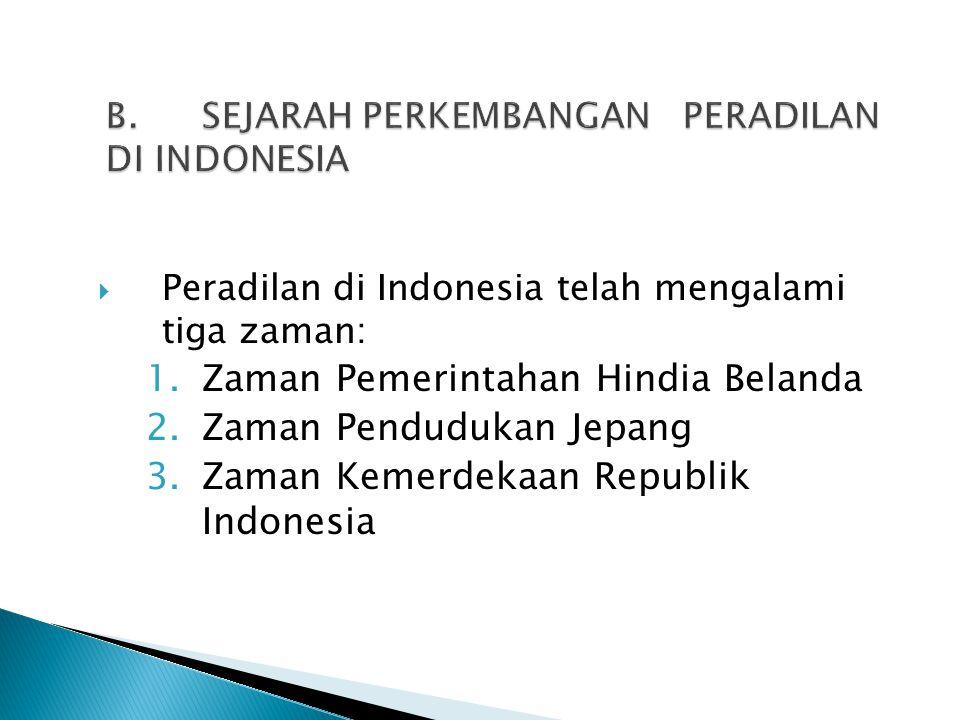  Peradilan di Indonesia telah mengalami tiga zaman: 1.Zaman Pemerintahan Hindia Belanda 2.Zaman Pendudukan Jepang 3.Zaman Kemerdekaan Republik Indone