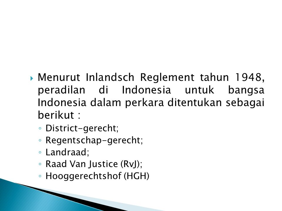  Menurut Inlandsch Reglement tahun 1948, peradilan di Indonesia untuk bangsa Indonesia dalam perkara ditentukan sebagai berikut : ◦ District-gerecht;