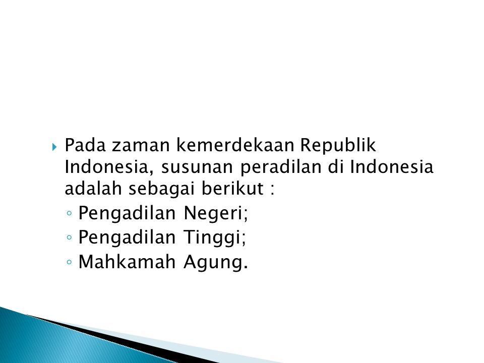  Pada zaman kemerdekaan Republik Indonesia, susunan peradilan di Indonesia adalah sebagai berikut : ◦ Pengadilan Negeri; ◦ Pengadilan Tinggi; ◦ Mahka