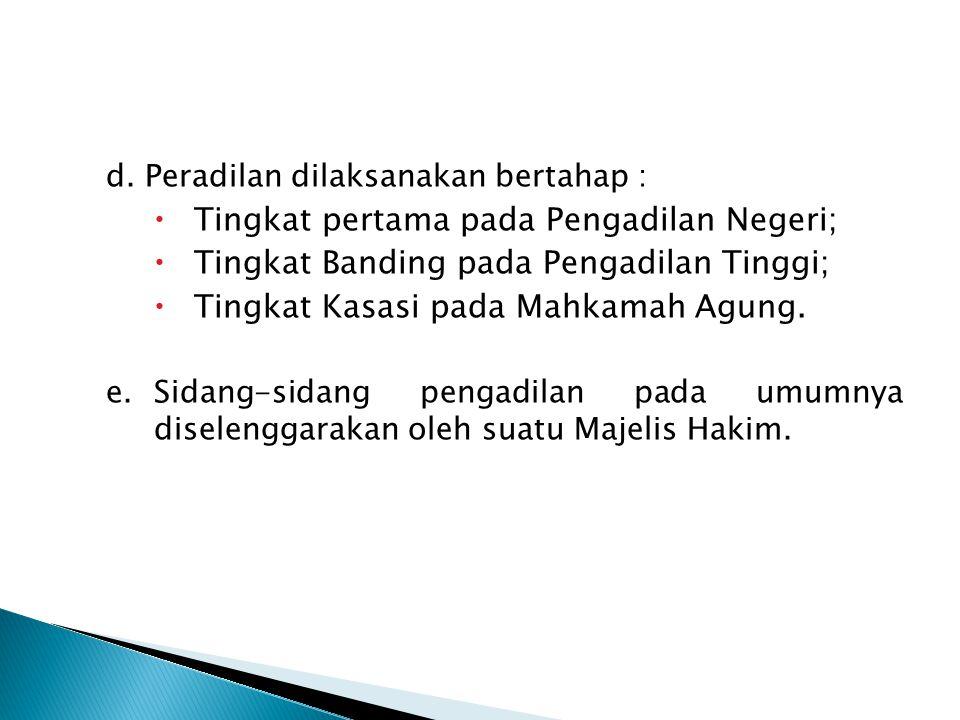 d. Peradilan dilaksanakan bertahap :  Tingkat pertama pada Pengadilan Negeri;  Tingkat Banding pada Pengadilan Tinggi;  Tingkat Kasasi pada Mahkama