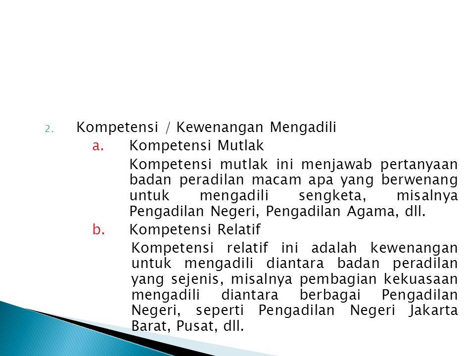 2. Kompetensi / Kewenangan Mengadili a.Kompetensi Mutlak Kompetensi mutlak ini menjawab pertanyaan badan peradilan macam apa yang berwenang untuk meng