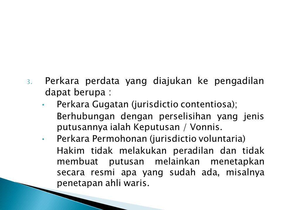 3. Perkara perdata yang diajukan ke pengadilan dapat berupa : Perkara Gugatan (jurisdictio contentiosa); Berhubungan dengan perselisihan yang jenis pu