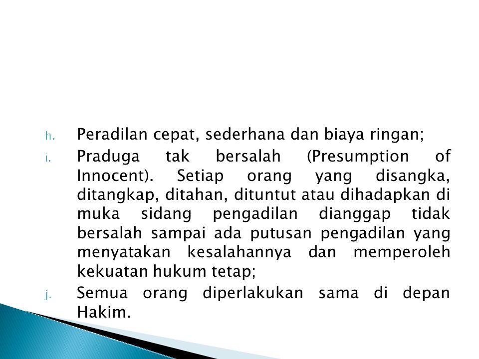 h. Peradilan cepat, sederhana dan biaya ringan; i. Praduga tak bersalah (Presumption of Innocent). Setiap orang yang disangka, ditangkap, ditahan, dit