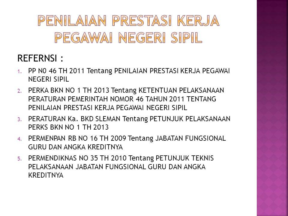 REFERNSI : 1. PP N0 46 TH 2011 Tentang PENILAIAN PRESTASI KERJA PEGAWAI NEGERI SIPIL 2. PERKA BKN NO 1 TH 2013 Tentang KETENTUAN PELAKSANAAN PERATURAN