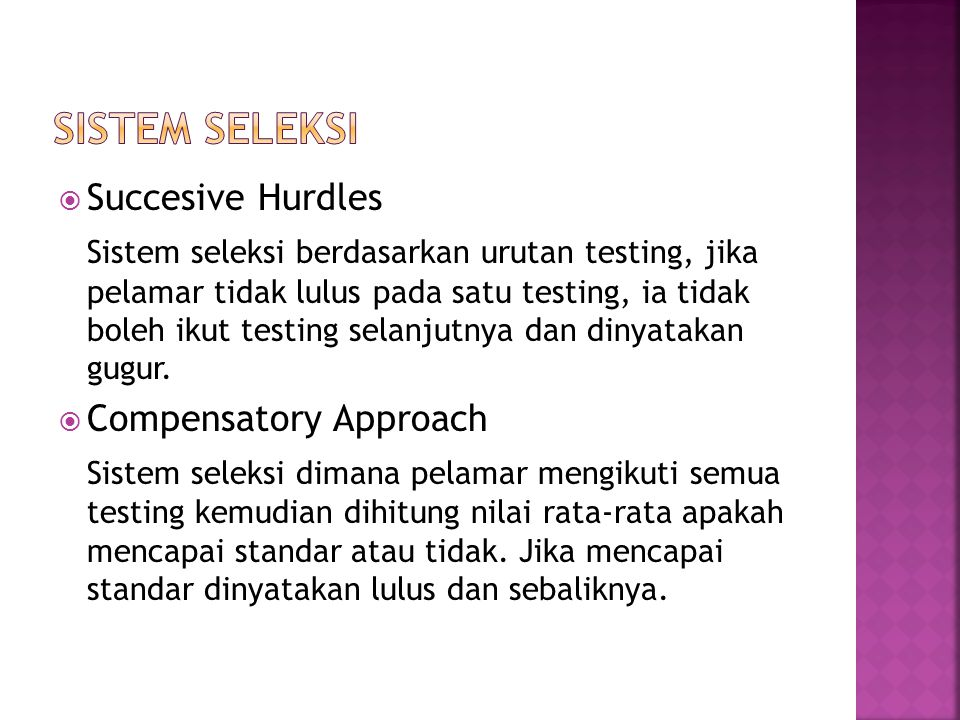  Succesive Hurdles Sistem seleksi berdasarkan urutan testing, jika pelamar tidak lulus pada satu testing, ia tidak boleh ikut testing selanjutnya dan dinyatakan gugur.