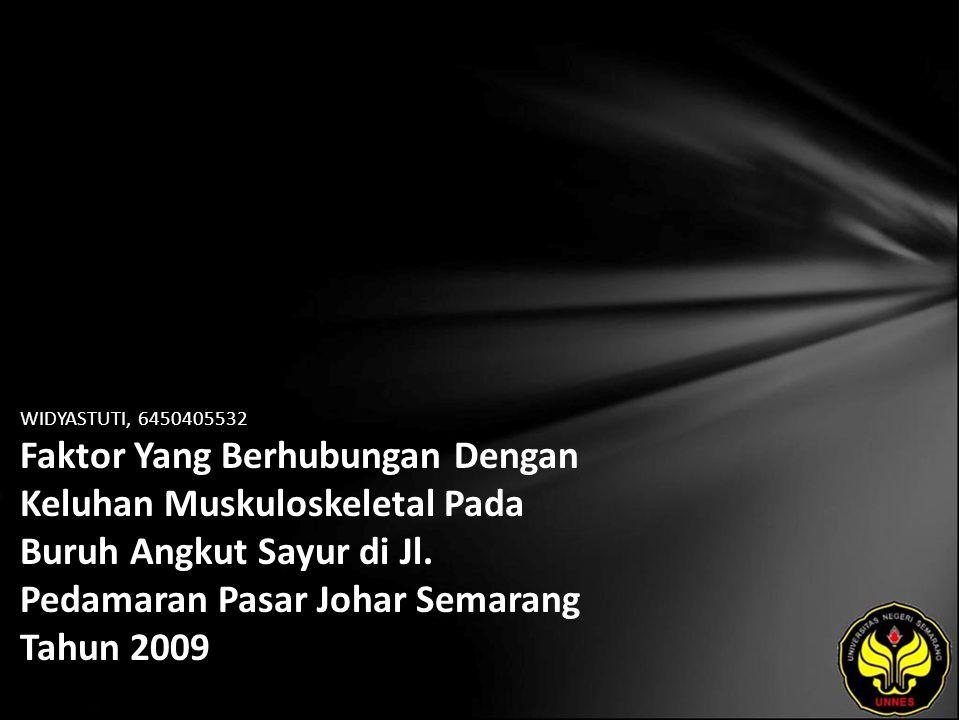 WIDYASTUTI, 6450405532 Faktor Yang Berhubungan Dengan Keluhan Muskuloskeletal Pada Buruh Angkut Sayur di Jl. Pedamaran Pasar Johar Semarang Tahun 2009