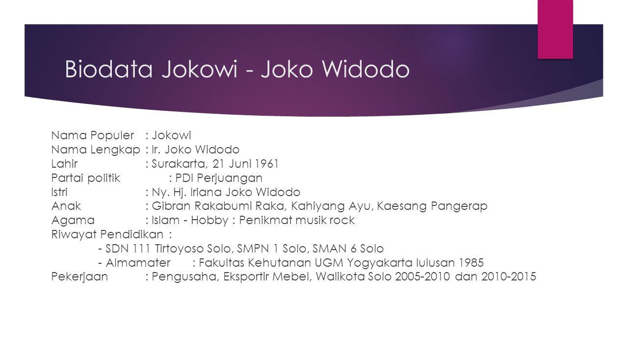 Biodata Jokowi - Joko Widodo Nama Populer: Jokowi Nama Lengkap : Ir. Joko Widodo Lahir : Surakarta, 21 Juni 1961 Partai politik : PDI Perjuangan Istri