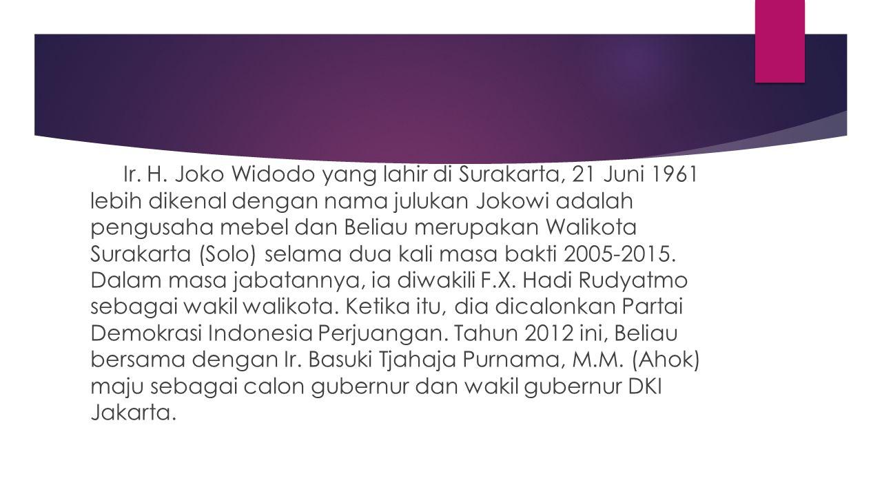 Ir. H. Joko Widodo yang lahir di Surakarta, 21 Juni 1961 lebih dikenal dengan nama julukan Jokowi adalah pengusaha mebel dan Beliau merupakan Walikota
