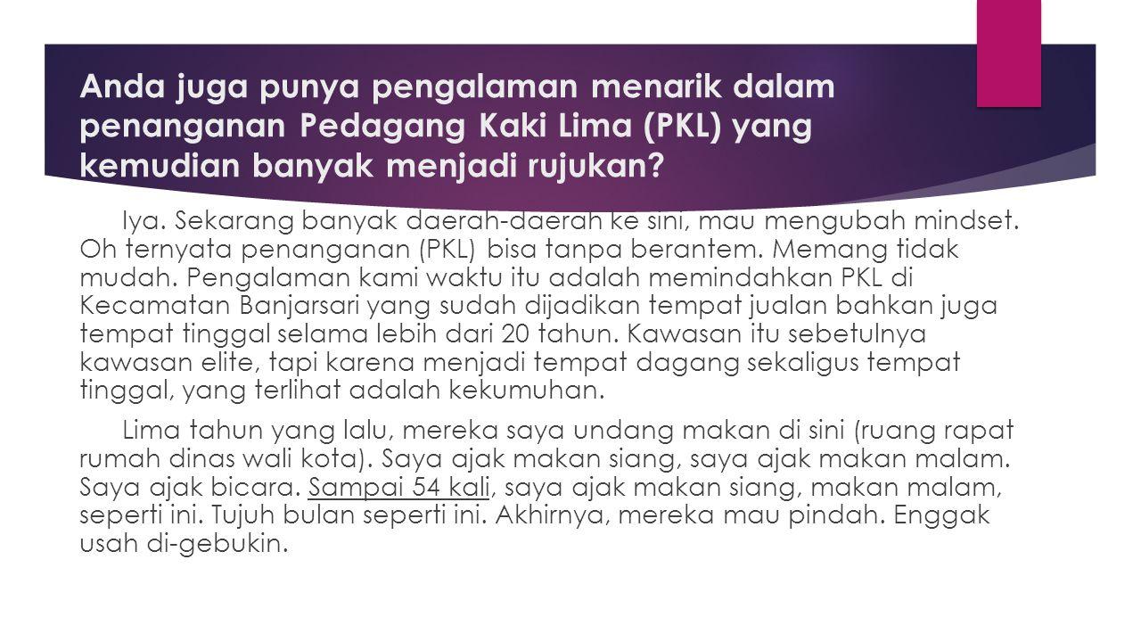 Anda juga punya pengalaman menarik dalam penanganan Pedagang Kaki Lima (PKL) yang kemudian banyak menjadi rujukan? Iya. Sekarang banyak daerah-daerah