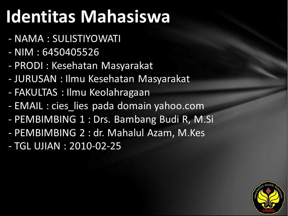 Identitas Mahasiswa - NAMA : SULISTIYOWATI - NIM : 6450405526 - PRODI : Kesehatan Masyarakat - JURUSAN : Ilmu Kesehatan Masyarakat - FAKULTAS : Ilmu Keolahragaan - EMAIL : cies_lies pada domain yahoo.com - PEMBIMBING 1 : Drs.