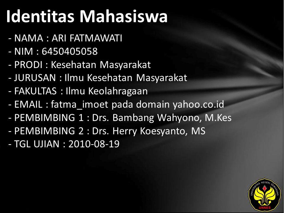 Identitas Mahasiswa - NAMA : ARI FATMAWATI - NIM : 6450405058 - PRODI : Kesehatan Masyarakat - JURUSAN : Ilmu Kesehatan Masyarakat - FAKULTAS : Ilmu Keolahragaan - EMAIL : fatma_imoet pada domain yahoo.co.id - PEMBIMBING 1 : Drs.