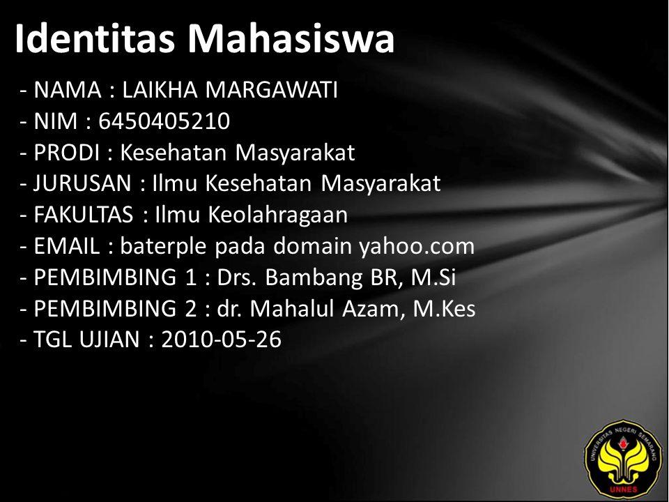 Identitas Mahasiswa - NAMA : LAIKHA MARGAWATI - NIM : 6450405210 - PRODI : Kesehatan Masyarakat - JURUSAN : Ilmu Kesehatan Masyarakat - FAKULTAS : Ilmu Keolahragaan - EMAIL : baterple pada domain yahoo.com - PEMBIMBING 1 : Drs.