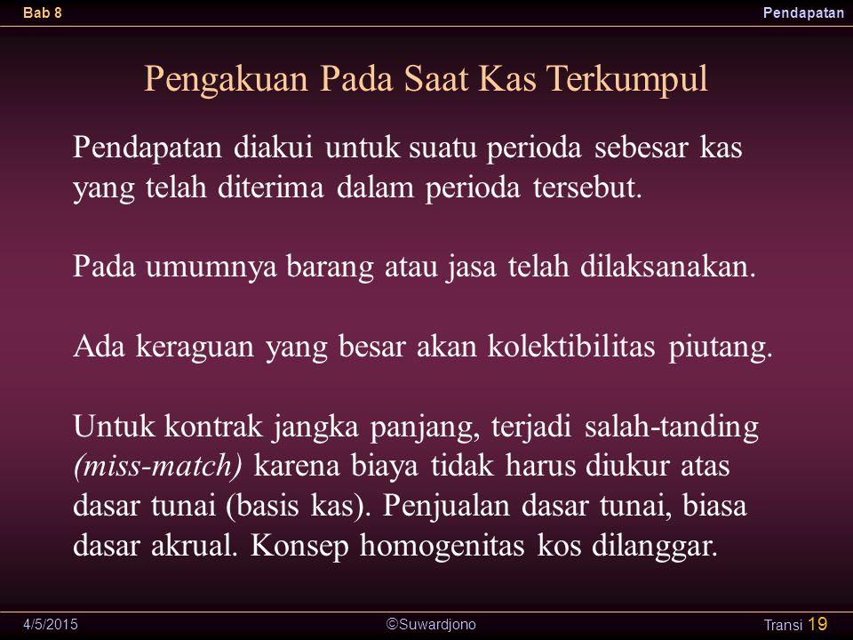  Suwardjono Bab 8Pendapatan 4/5/2015 Transi 19 Pengakuan Pada Saat Kas Terkumpul Pendapatan diakui untuk suatu perioda sebesar kas yang telah diterim