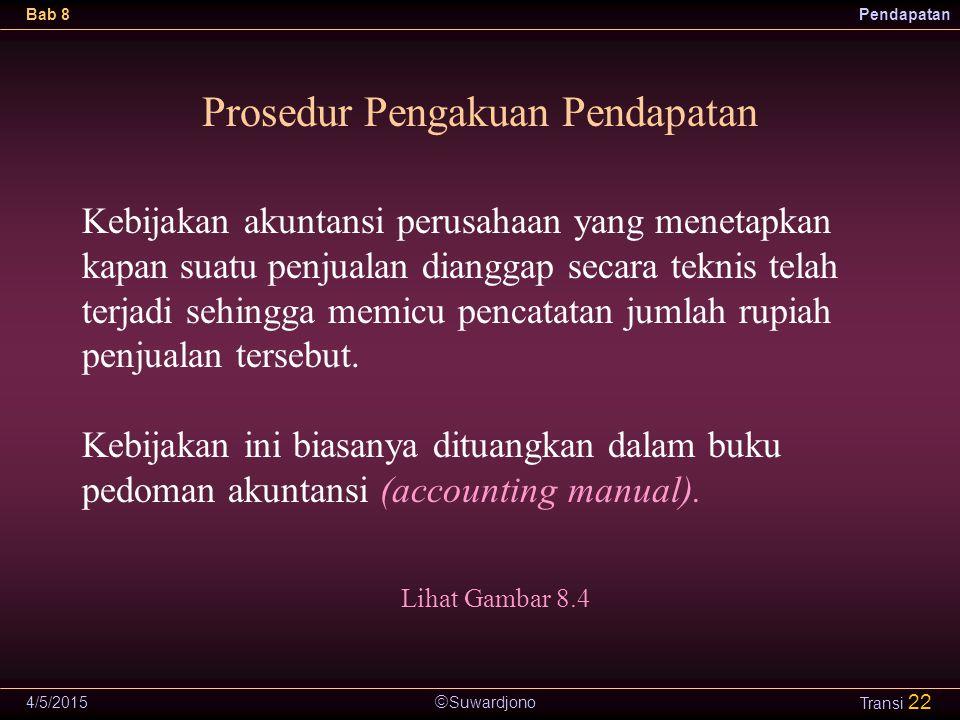  Suwardjono Bab 8Pendapatan 4/5/2015 Transi 22 Prosedur Pengakuan Pendapatan Kebijakan akuntansi perusahaan yang menetapkan kapan suatu penjualan dia