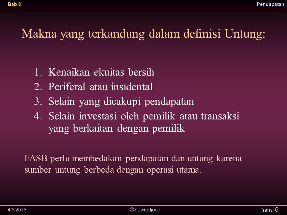  Suwardjono Bab 8Pendapatan 4/5/2015 Transi 6 Makna yang terkandung dalam definisi Untung: 1.Kenaikan ekuitas bersih 2.Periferal atau insidental 3.Se