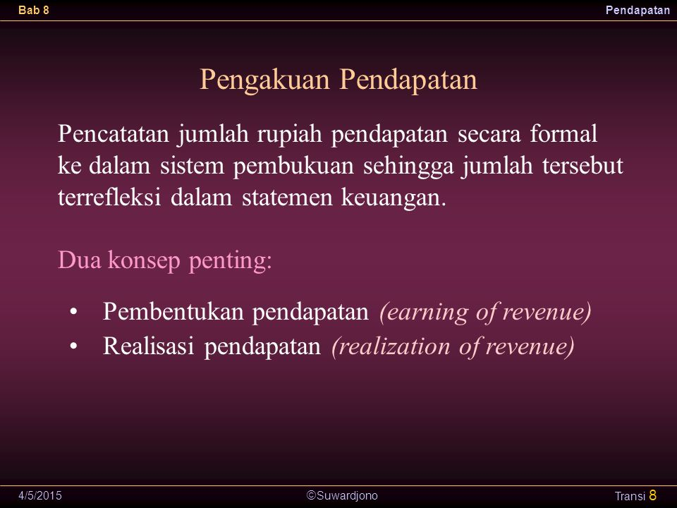  Suwardjono Bab 8Pendapatan 4/5/2015 Transi 8 Pengakuan Pendapatan Pembentukan pendapatan (earning of revenue) Realisasi pendapatan (realization of r