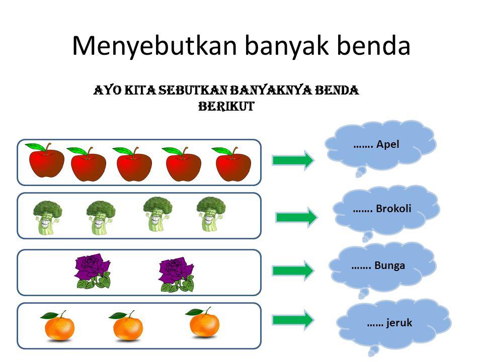 Menyebutkan banyak benda Ayo kita sebutkan banyaknya benda berikut ……. Apel ……. Bunga …… jeruk ……. Brokoli