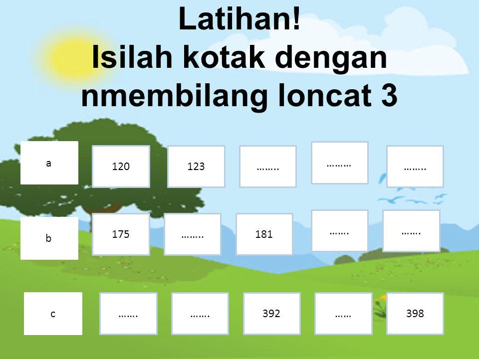 Latihan! Isilah kotak dengan nmembilang loncat 3 a b c 120123…….. ……… ……. 181……..175 ……392……. …….. ……. 398