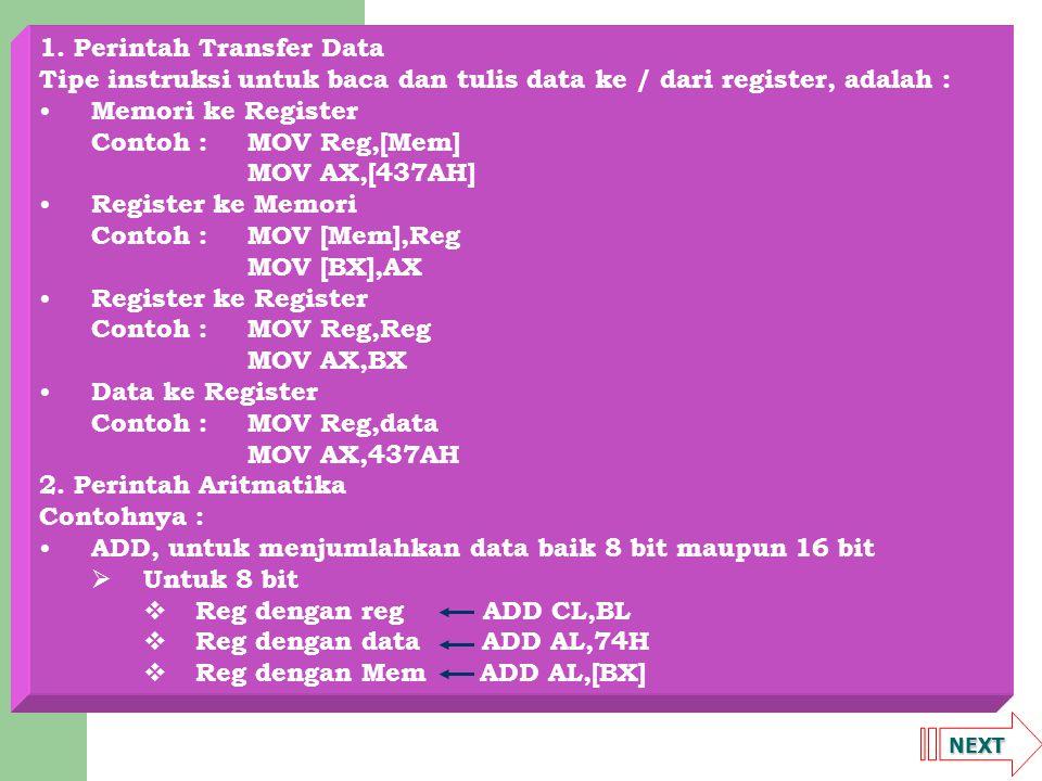 NEXT 1. Perintah Transfer Data Tipe instruksi untuk baca dan tulis data ke / dari register, adalah : Memori ke Register Contoh :MOV Reg,[Mem] MOV AX,[