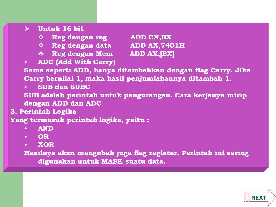 NEXT  Untuk 16 bit  Reg dengan reg ADD CX,BX  Reg dengan data ADD AX,7401H  Reg dengan Mem ADD AX,[BX] ADC (Add With Carry) Sama seperti ADD, hany