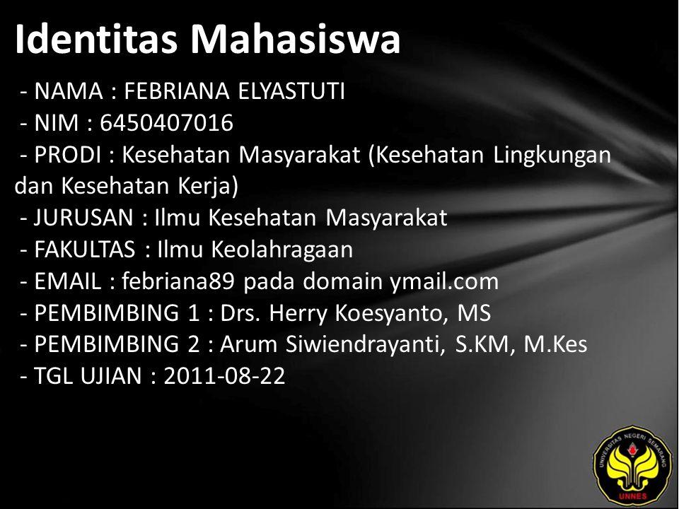 Identitas Mahasiswa - NAMA : FEBRIANA ELYASTUTI - NIM : 6450407016 - PRODI : Kesehatan Masyarakat (Kesehatan Lingkungan dan Kesehatan Kerja) - JURUSAN : Ilmu Kesehatan Masyarakat - FAKULTAS : Ilmu Keolahragaan - EMAIL : febriana89 pada domain ymail.com - PEMBIMBING 1 : Drs.
