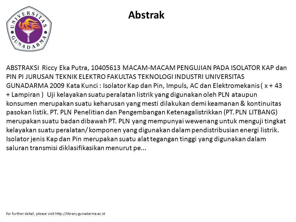 Abstrak ABSTRAKSI Riccy Eka Putra, 10405613 MACAM-MACAM PENGUJIAN PADA ISOLATOR KAP dan PIN PI JURUSAN TEKNIK ELEKTRO FAKULTAS TEKNOLOGI INDUSTRI UNIVERSITAS GUNADARMA 2009 Kata Kunci : Isolator Kap dan Pin, Impuls, AC dan Elektromekanis ( x + 43 + Lampiran ) Uji kelayakan suatu peralatan listrik yang digunakan oleh PLN ataupun konsumen merupakan suatu keharusan yang mesti dilakukan demi keamanan & kontinuitas pasokan listik.