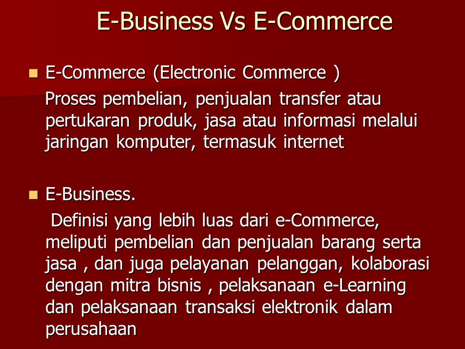 E-Commerce (Electronic Commerce ) E-Commerce (Electronic Commerce ) Proses pembelian, penjualan transfer atau pertukaran produk, jasa atau informasi melalui jaringan komputer, termasuk internet Proses pembelian, penjualan transfer atau pertukaran produk, jasa atau informasi melalui jaringan komputer, termasuk internet E-Business.