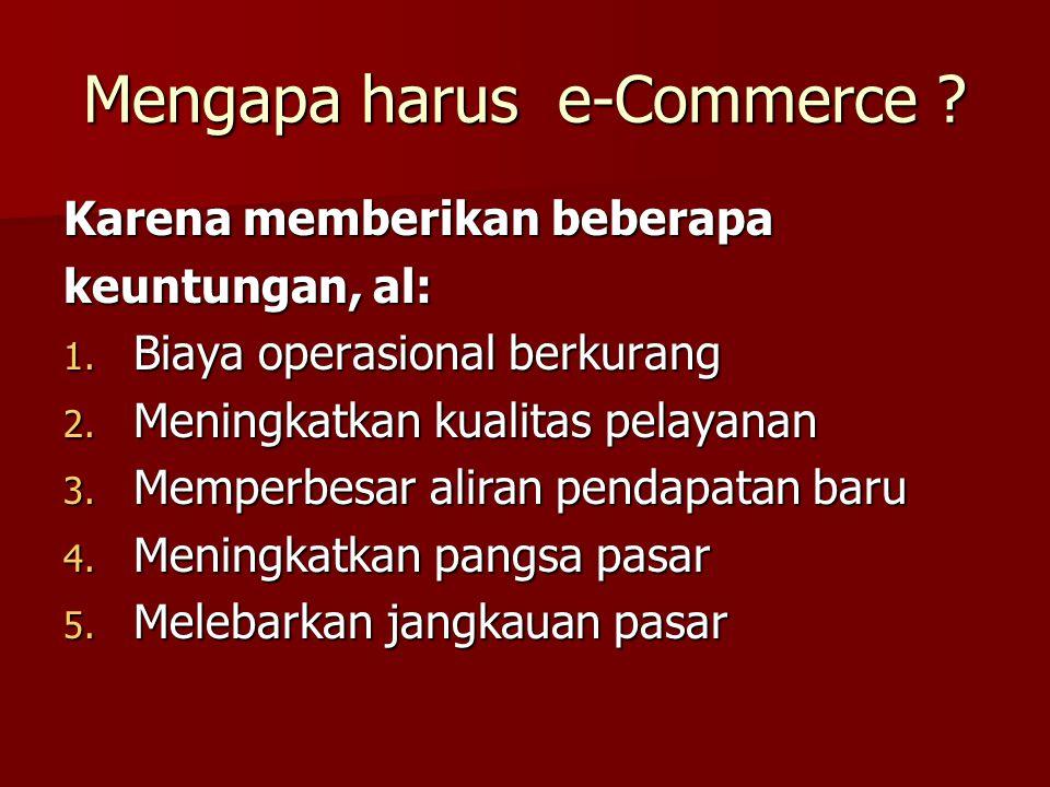 Mengapa harus e-Commerce .Karena memberikan beberapa keuntungan, al: 1.