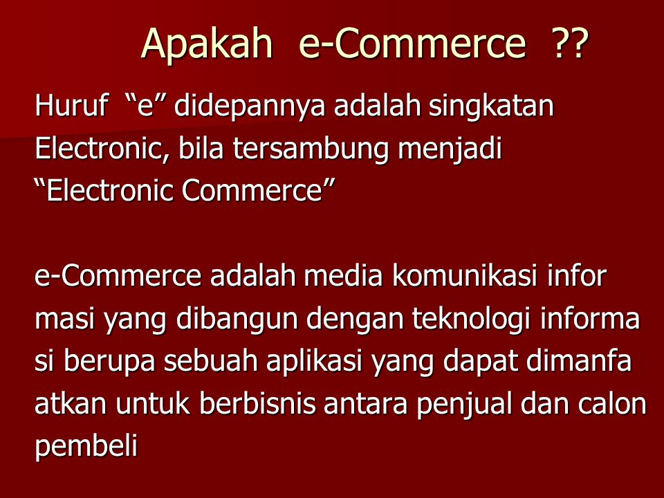 Definisi E-Commerce is a dynamic set of technology, applications, and business process that link enterprises, consumers, and communities through electronic transactions and electronic exchange of goods, services, and information.