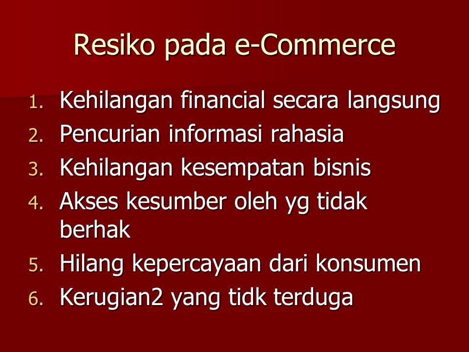 Resiko pada e-Commerce 1. Kehilangan financial secara langsung 2. Pencurian informasi rahasia 3. Kehilangan kesempatan bisnis 4. Akses kesumber oleh y