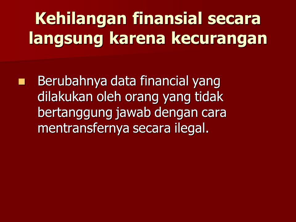 Kehilangan finansial secara langsung karena kecurangan Berubahnya data financial yang dilakukan oleh orang yang tidak bertanggung jawab dengan cara mentransfernya secara ilegal.