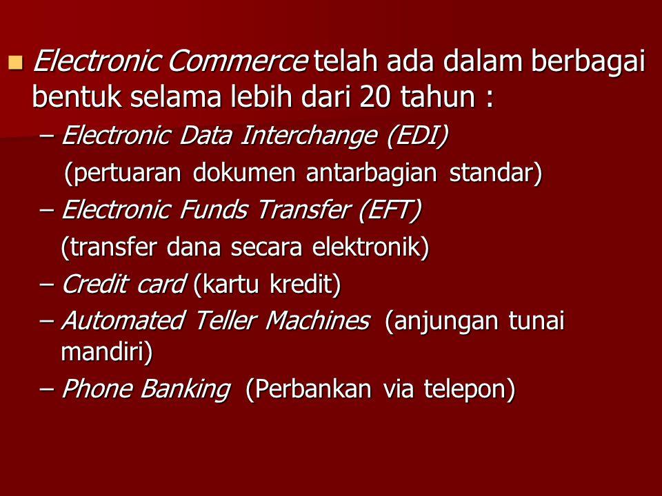 Electronic Commerce telah ada dalam berbagai bentuk selama lebih dari 20 tahun : Electronic Commerce telah ada dalam berbagai bentuk selama lebih dari 20 tahun : –Electronic Data Interchange (EDI) (pertuaran dokumen antarbagian standar) (pertuaran dokumen antarbagian standar) –Electronic Funds Transfer (EFT) (transfer dana secara elektronik) –Credit card (kartu kredit) –Automated Teller Machines (anjungan tunai mandiri) –Phone Banking (Perbankan via telepon)